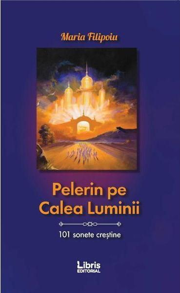 Pelerin pe Calea Luminii Maria Filipoiu Editura Libris Editorial, Brașov, 2019
