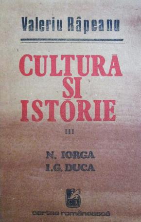 Cultură şi istorie. III, N. Iorga, I.G. Duca, Valeriu Râpeanu, Editura Cartea Românească, București, 1989
